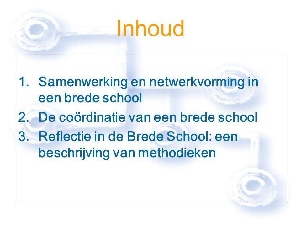 Inhoud 1.Samenwerking en netwerkvorming in een brede school 2.De coördinatie van een brede school 3.Reflectie in de Brede School: een beschrijving van methodieken