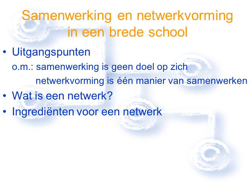 Samenwerking en netwerkvorming in een brede school Uitgangspunten o.m.: samenwerking is geen doel op zich netwerkvorming is één manier van samenwerken Wat is een netwerk.