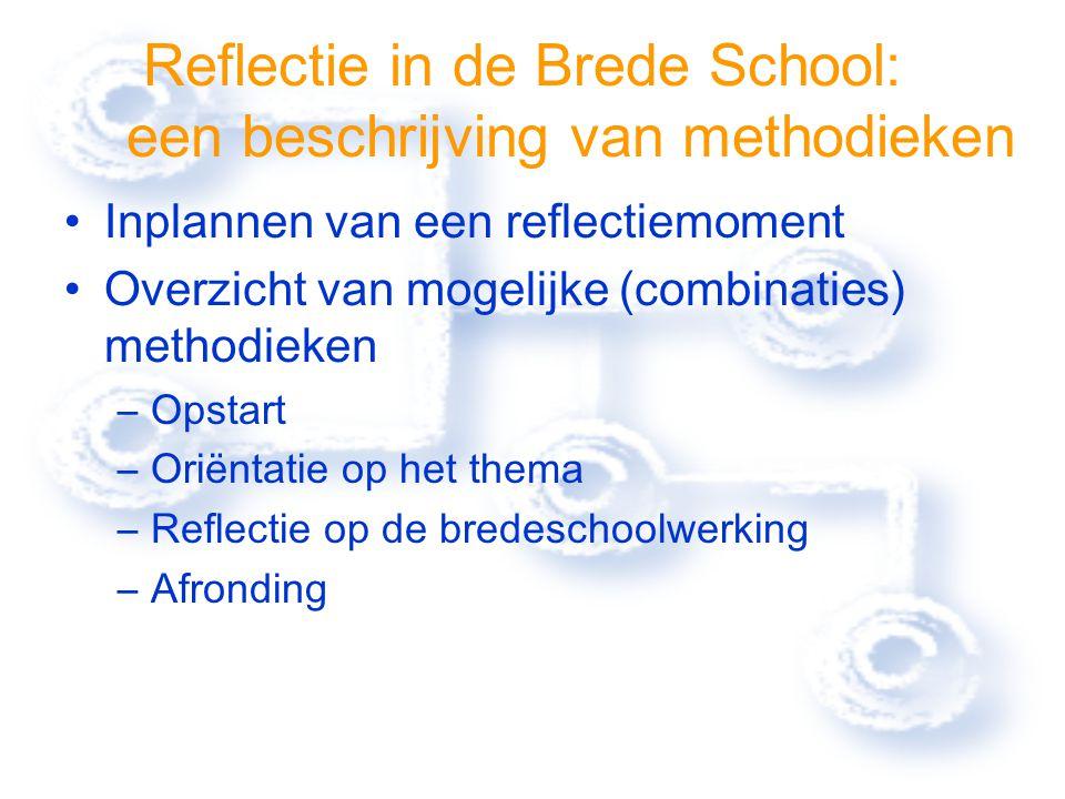 Reflectie in de Brede School: een beschrijving van methodieken Inplannen van een reflectiemoment Overzicht van mogelijke (combinaties) methodieken –Opstart –Oriëntatie op het thema –Reflectie op de bredeschoolwerking –Afronding