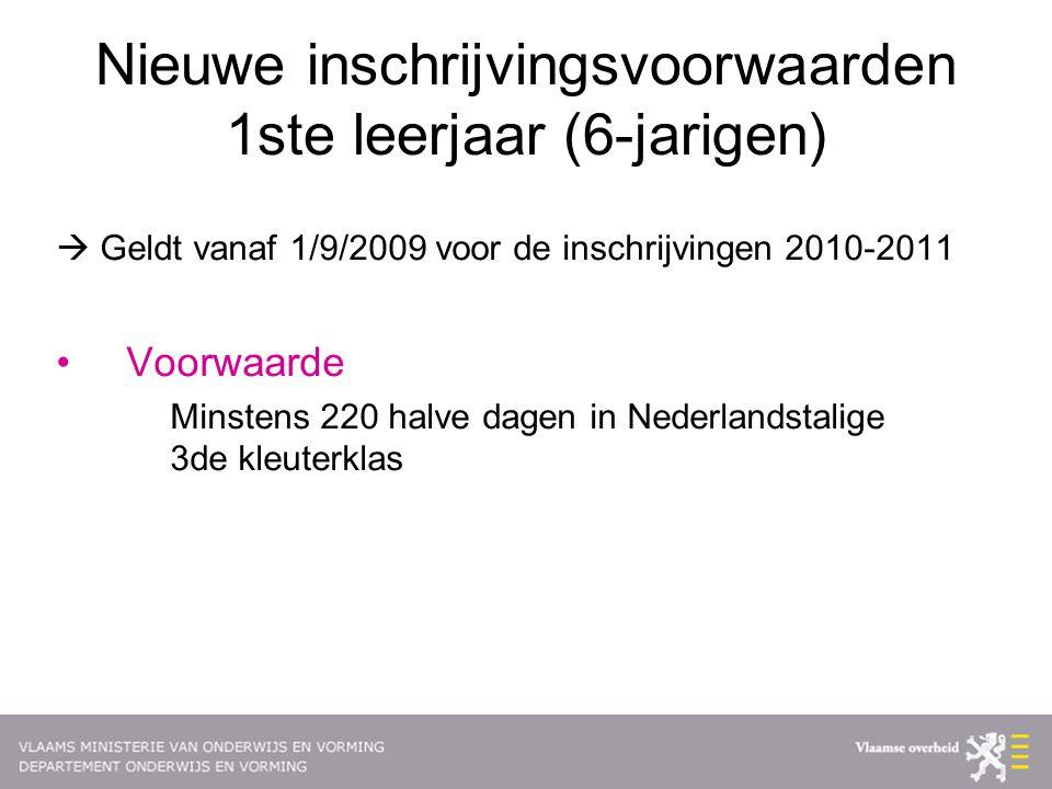 Nieuwe inschrijvingsvoorwaarden 1ste leerjaar (6-jarigen)  Geldt vanaf 1/9/2009 voor de inschrijvingen 2010-2011 Voorwaarde Minstens 220 halve dagen in Nederlandstalige 3de kleuterklas