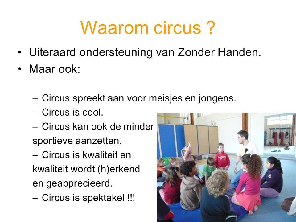 Waarom circus ? Uiteraard ondersteuning van Zonder Handen. Maar ook: –Circus spreekt aan voor meisjes en jongens. –Circus is cool. –Circus kan ook de