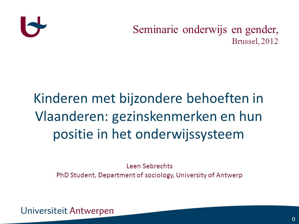 0 Kinderen met bijzondere behoeften in Vlaanderen: gezinskenmerken en hun positie in het onderwijssysteem Leen Sebrechts PhD Student, Department of sociology, University of Antwerp Seminarie onderwijs en gender, Brussel, 2012