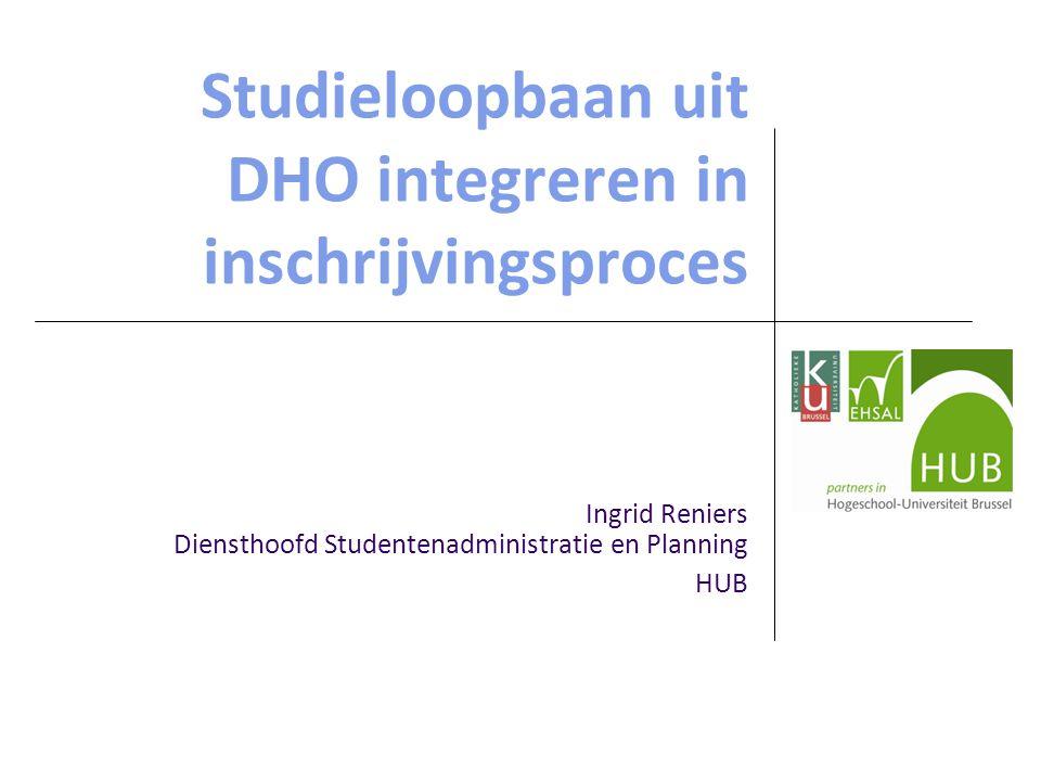 Studieloopbaan uit DHO integreren in inschrijvingsproces Ingrid Reniers Diensthoofd Studentenadministratie en Planning HUB