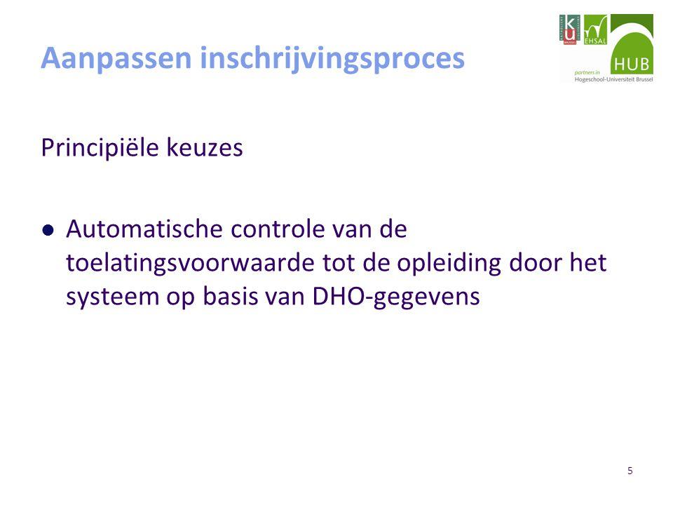 5 Aanpassen inschrijvingsproces Principiële keuzes Automatische controle van de toelatingsvoorwaarde tot de opleiding door het systeem op basis van DHO-gegevens