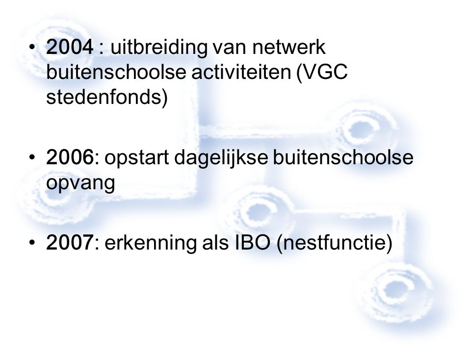 2004 : uitbreiding van netwerk buitenschoolse activiteiten (VGC stedenfonds) 2006: opstart dagelijkse buitenschoolse opvang 2007: erkenning als IBO (n