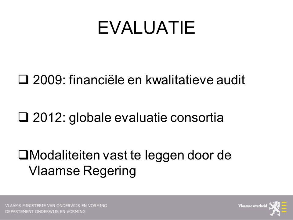 EVALUATIE  2009: financiële en kwalitatieve audit  2012: globale evaluatie consortia  Modaliteiten vast te leggen door de Vlaamse Regering