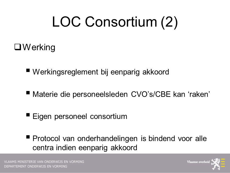LOC Consortium (2)  Werking  Werkingsreglement bij eenparig akkoord  Materie die personeelsleden CVO's/CBE kan 'raken'  Eigen personeel consortium  Protocol van onderhandelingen is bindend voor alle centra indien eenparig akkoord