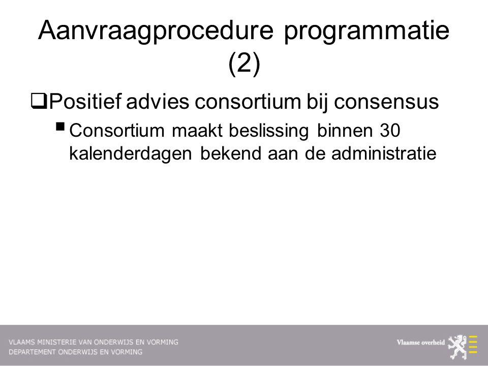 Aanvraagprocedure programmatie (2)  Positief advies consortium bij consensus  Consortium maakt beslissing binnen 30 kalenderdagen bekend aan de administratie