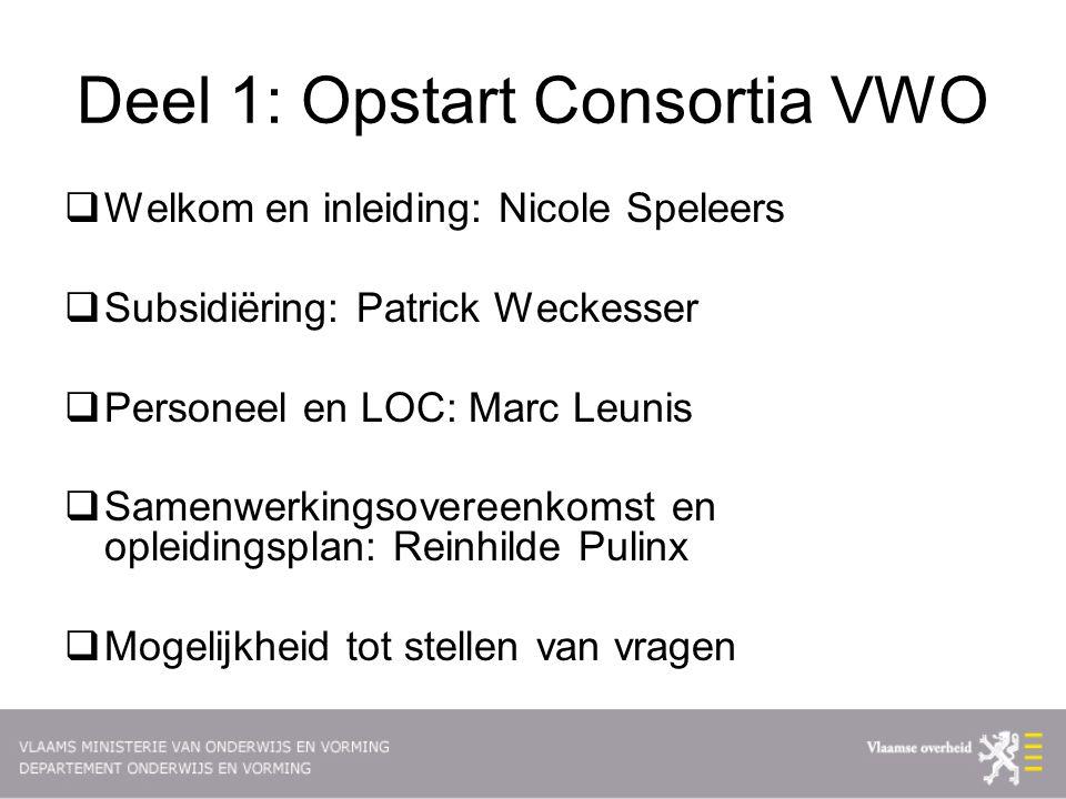 Deel 1: Opstart Consortia VWO  Welkom en inleiding: Nicole Speleers  Subsidiëring: Patrick Weckesser  Personeel en LOC: Marc Leunis  Samenwerkingsovereenkomst en opleidingsplan: Reinhilde Pulinx  Mogelijkheid tot stellen van vragen