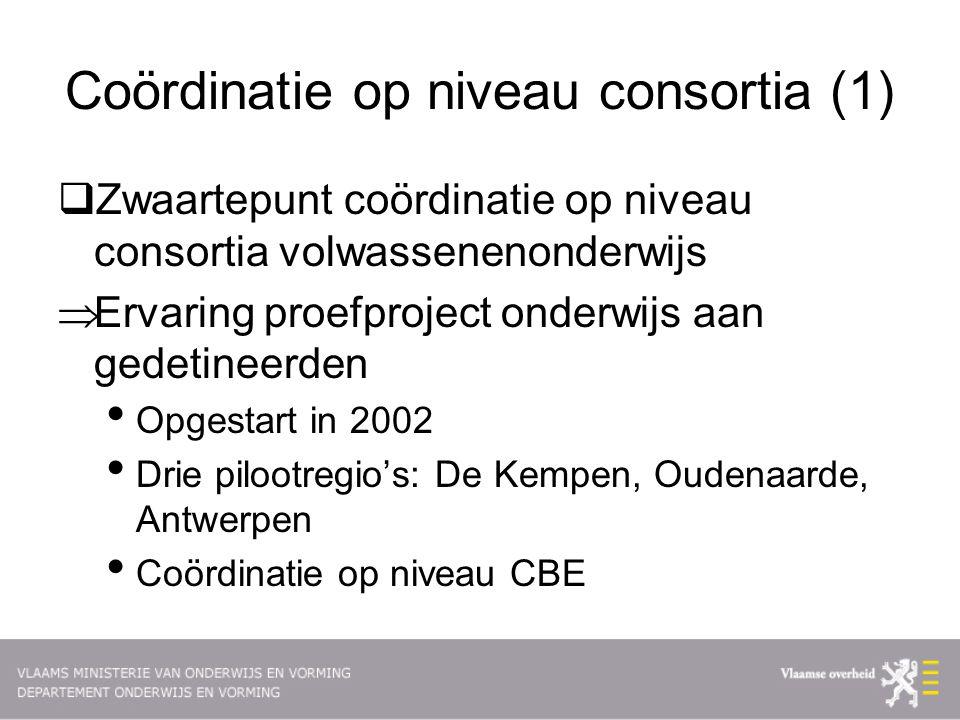 Coördinatie op niveau consortia (1)  Zwaartepunt coördinatie op niveau consortia volwassenenonderwijs  Ervaring proefproject onderwijs aan gedetineerden Opgestart in 2002 Drie pilootregio's: De Kempen, Oudenaarde, Antwerpen Coördinatie op niveau CBE