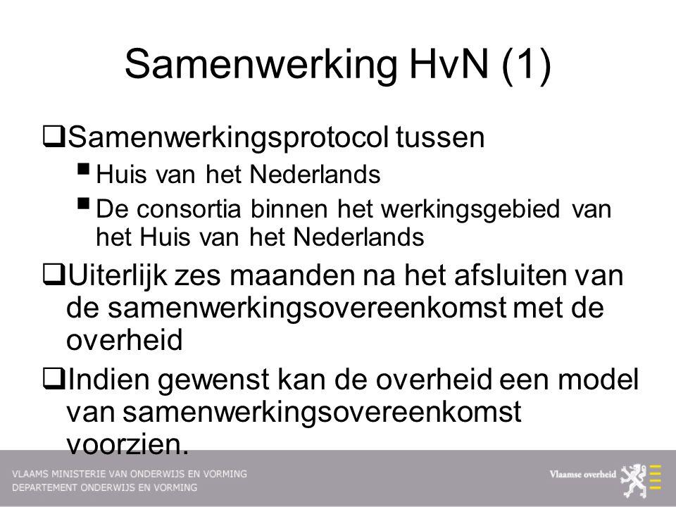 Samenwerking HvN (1)  Samenwerkingsprotocol tussen  Huis van het Nederlands  De consortia binnen het werkingsgebied van het Huis van het Nederlands  Uiterlijk zes maanden na het afsluiten van de samenwerkingsovereenkomst met de overheid  Indien gewenst kan de overheid een model van samenwerkingsovereenkomst voorzien.