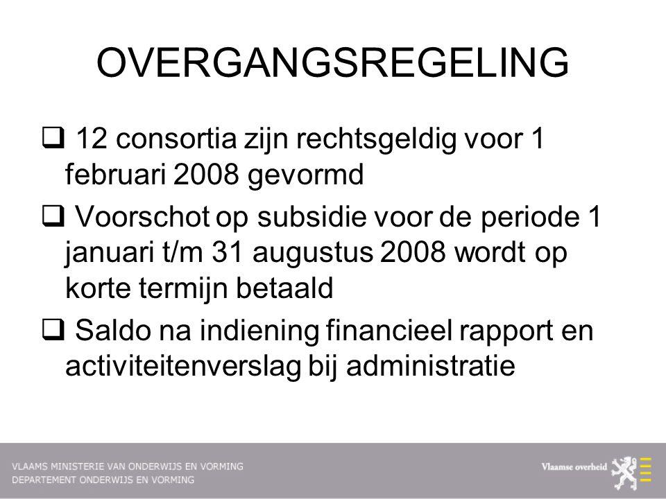 OVERGANGSREGELING  12 consortia zijn rechtsgeldig voor 1 februari 2008 gevormd  Voorschot op subsidie voor de periode 1 januari t/m 31 augustus 2008 wordt op korte termijn betaald  Saldo na indiening financieel rapport en activiteitenverslag bij administratie