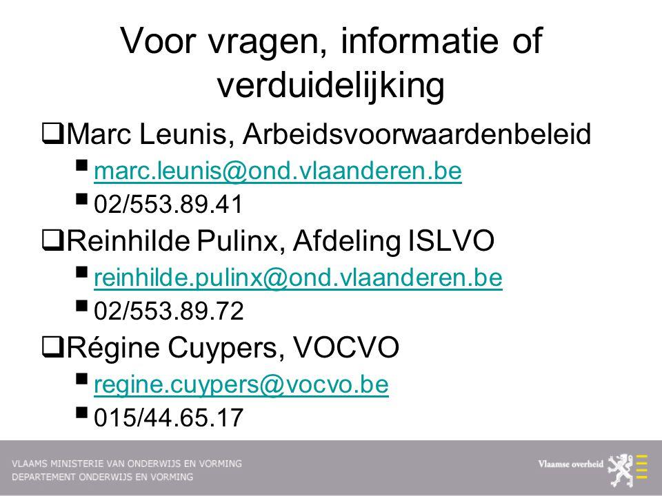 Voor vragen, informatie of verduidelijking  Marc Leunis, Arbeidsvoorwaardenbeleid  marc.leunis@ond.vlaanderen.be marc.leunis@ond.vlaanderen.be  02/553.89.41  Reinhilde Pulinx, Afdeling ISLVO  reinhilde.pulinx@ond.vlaanderen.be reinhilde.pulinx@ond.vlaanderen.be  02/553.89.72  Régine Cuypers, VOCVO  regine.cuypers@vocvo.be regine.cuypers@vocvo.be  015/44.65.17