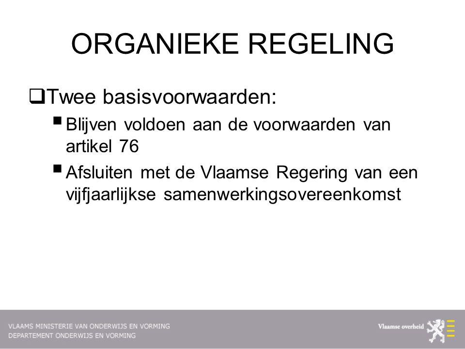 ORGANIEKE REGELING  Twee basisvoorwaarden:  Blijven voldoen aan de voorwaarden van artikel 76  Afsluiten met de Vlaamse Regering van een vijfjaarlijkse samenwerkingsovereenkomst
