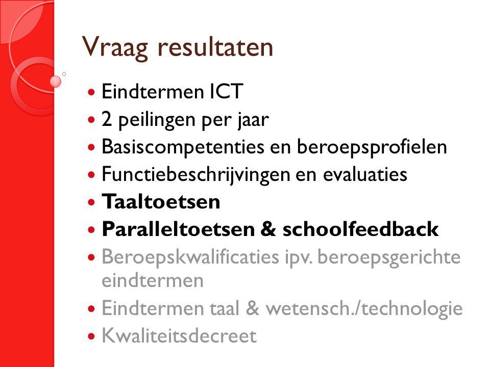 Vraag resultaten Eindtermen ICT 2 peilingen per jaar Basiscompetenties en beroepsprofielen Functiebeschrijvingen en evaluaties Taaltoetsen Paralleltoetsen & schoolfeedback Beroepskwalificaties ipv.