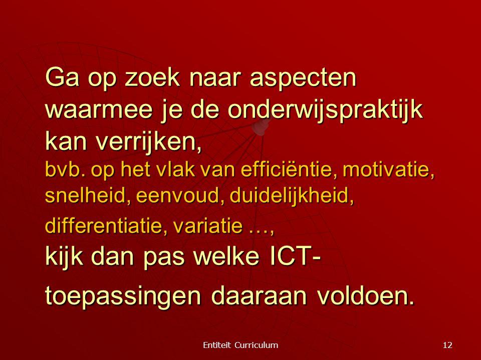 Entiteit Curriculum 12 Ga op zoek naar aspecten waarmee je de onderwijspraktijk kan verrijken, bvb. op het vlak van efficiëntie, motivatie, snelheid,