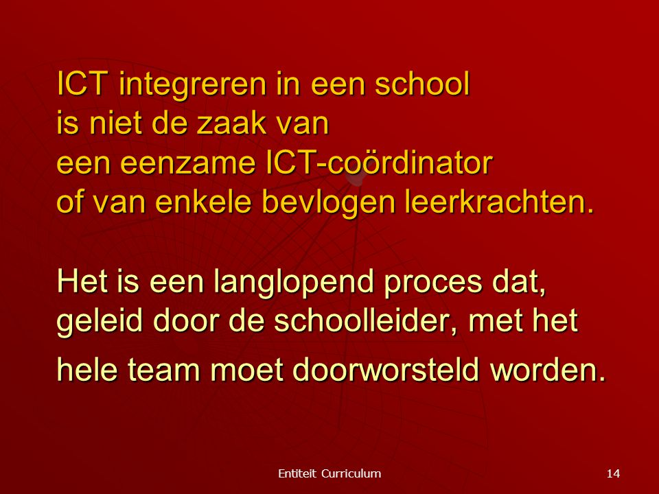 Entiteit Curriculum 14 ICT integreren in een school is niet de zaak van een eenzame ICT-coördinator of van enkele bevlogen leerkrachten. Het is een la