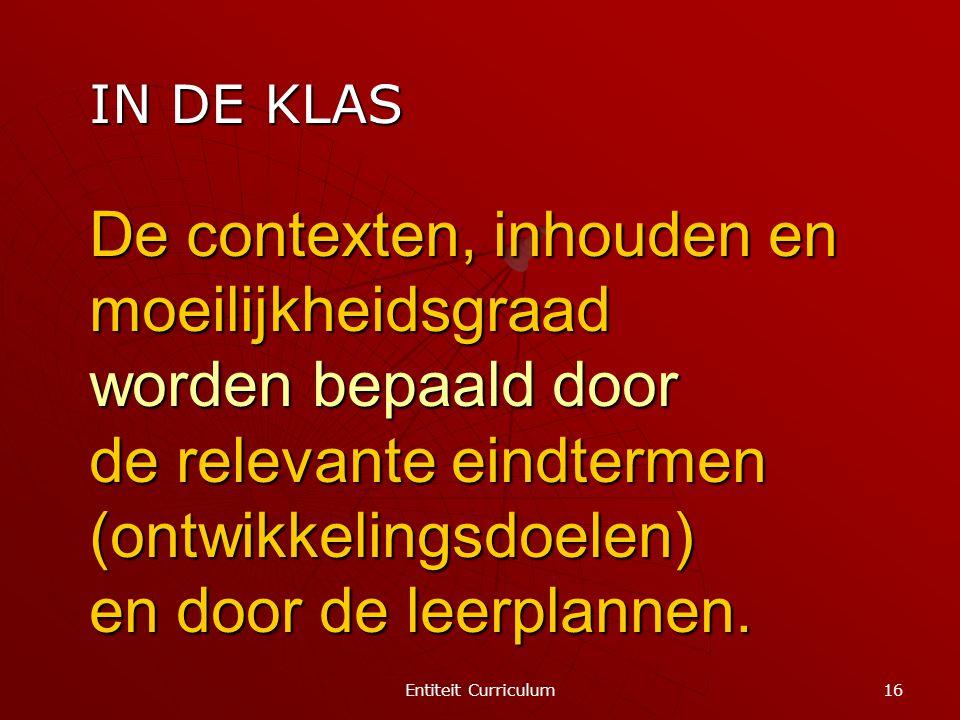 Entiteit Curriculum 16 De contexten, inhouden en moeilijkheidsgraad worden bepaald door de relevante eindtermen (ontwikkelingsdoelen) en door de leerp