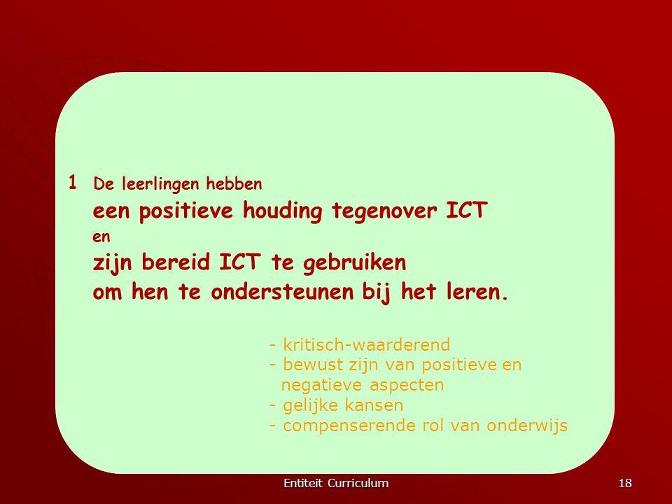 Entiteit Curriculum 18 1 De leerlingen hebben een positieve houding tegenover ICT en zijn bereid ICT te gebruiken om hen te ondersteunen bij het leren