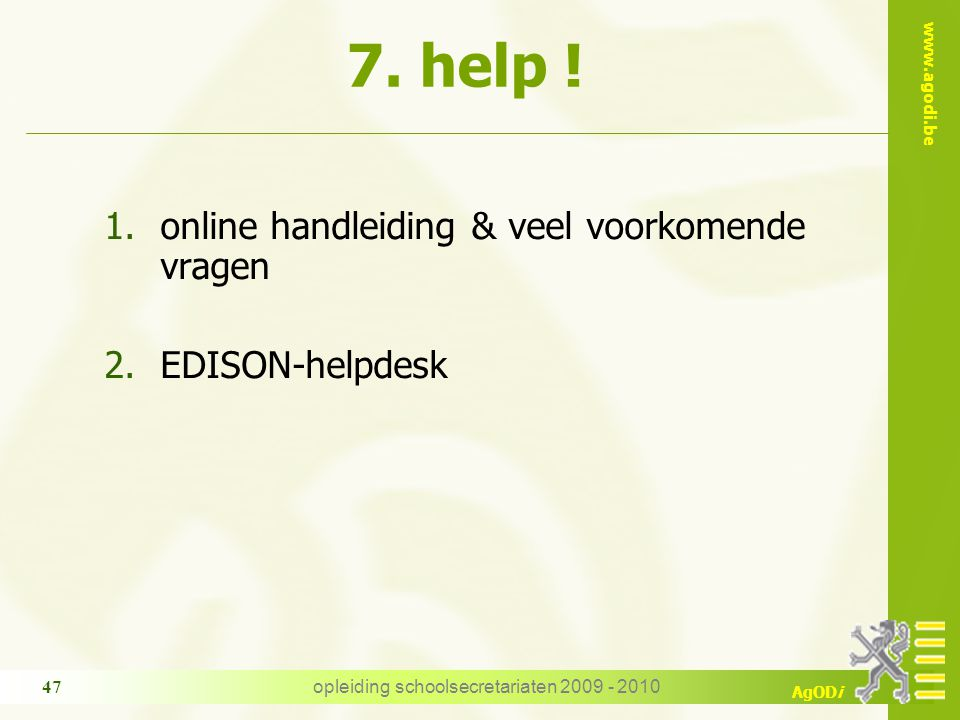 www.agodi.be AgODi opleiding schoolsecretariaten 2009 - 2010 47 1.online handleiding & veel voorkomende vragen 2.EDISON-helpdesk 7. help !