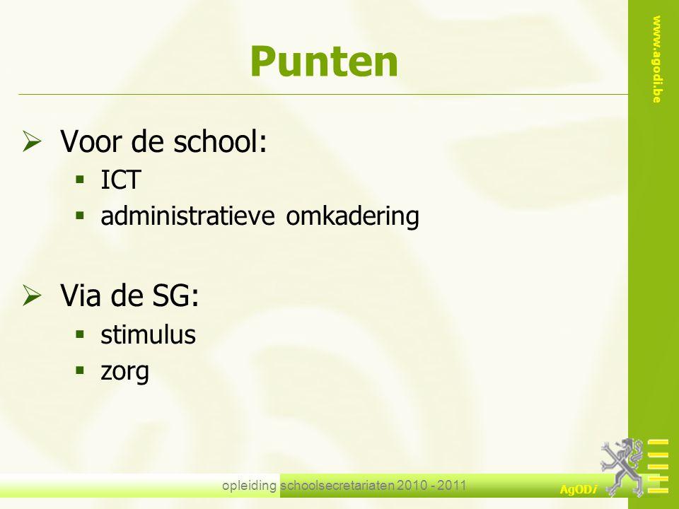 www.agodi.be AgODi opleiding schoolsecretariaten 2010 - 2011 Punten  Voor de school:  ICT  administratieve omkadering  Via de SG:  stimulus  zor