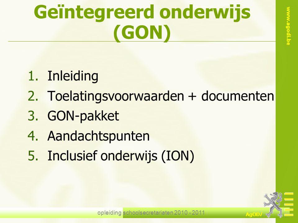www.agodi.be AgODi opleiding schoolsecretariaten 2010 - 2011 Geïntegreerd onderwijs (GON) 1.Inleiding 2.Toelatingsvoorwaarden + documenten 3.GON-pakke