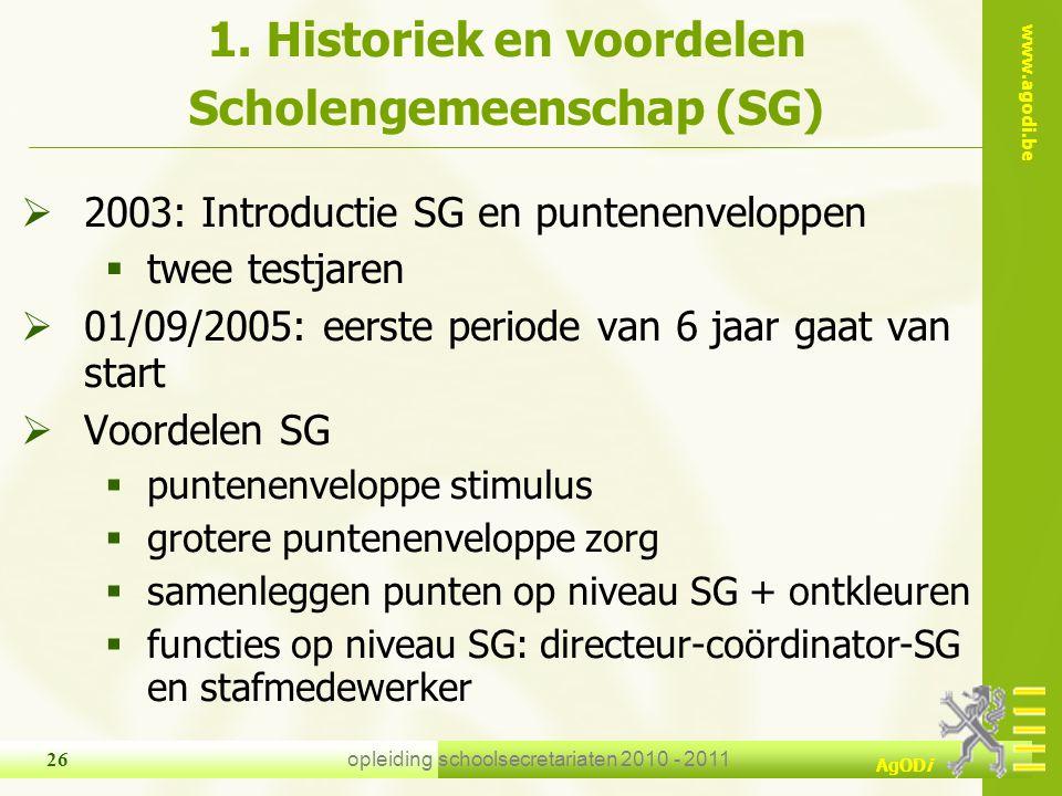 www.agodi.be AgODi opleiding schoolsecretariaten 2010 - 2011 26 1. Historiek en voordelen Scholengemeenschap (SG)  2003: Introductie SG en puntenenve