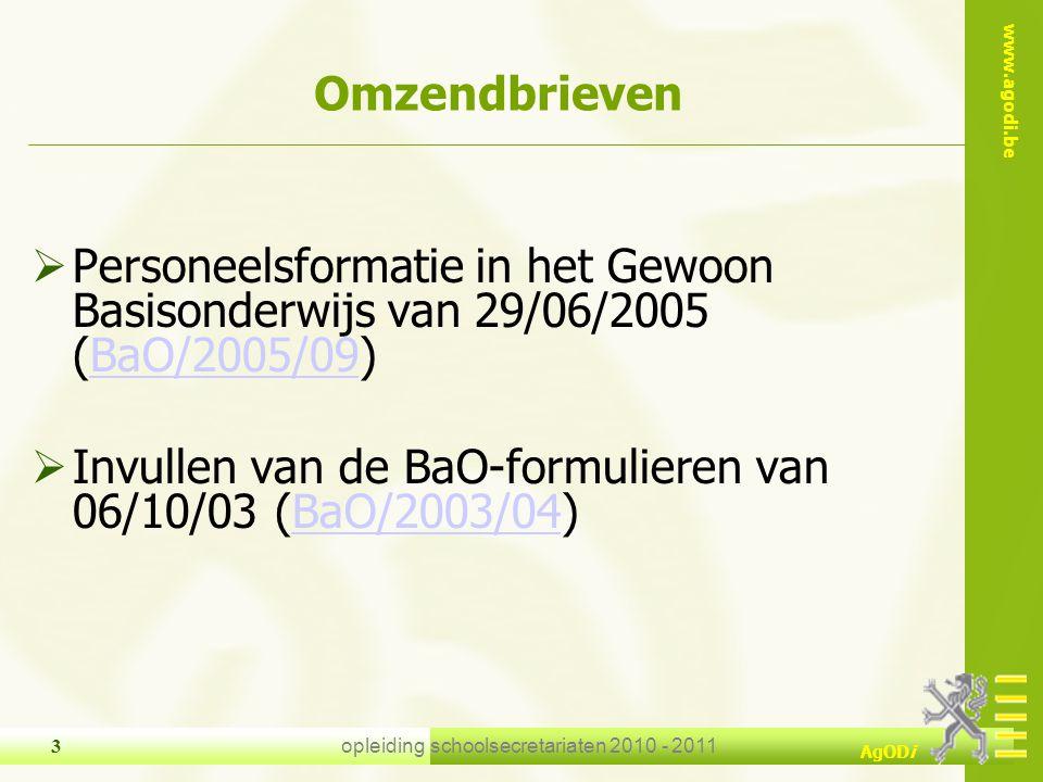 www.agodi.be AgODi opleiding schoolsecretariaten 2010 - 2011 24 Omzendbrieven  Scholengemeenschappen basisonderwijs van 30/06/2005 (BaO/2005/11)BaO/2005/11  Personeelsformatie in het Gewoon Basisonderwijs van 29/06/2005 (BaO/2005/09) of Personeelsformatie in het Buitengewoon Basisonderwijs van 29/06/2005 (BaO/2005/10)BaO/2005/09BaO/2005/10  Invullen van de BaO-formulieren van 06/10/03 (BaO/2003/04) of Invullen van de BKL-formulieren van 06/10/03 (BaO/2003/05)BaO/2003/04BaO/2003/05  Puntenenveloppen voor scholen en scholengemeenschappen basisonderwijs : personeelsformatie en personeelsaspecten van 30/06/2005 (BAO/2005/12)BAO/2005/12  Praktische schikkingen bij omzendbrief BAO/2005/12 van 30/06/2005 (PERS/2005/10/ps)PERS/2005/10/ps