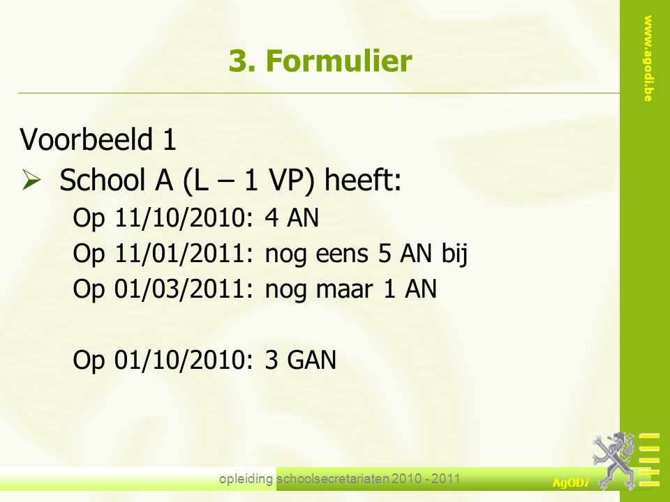 www.agodi.be AgODi opleiding schoolsecretariaten 2010 - 2011 3. Formulier Voorbeeld 1  School A (L – 1 VP) heeft: Op 11/10/2010: 4 AN Op 11/01/2011: