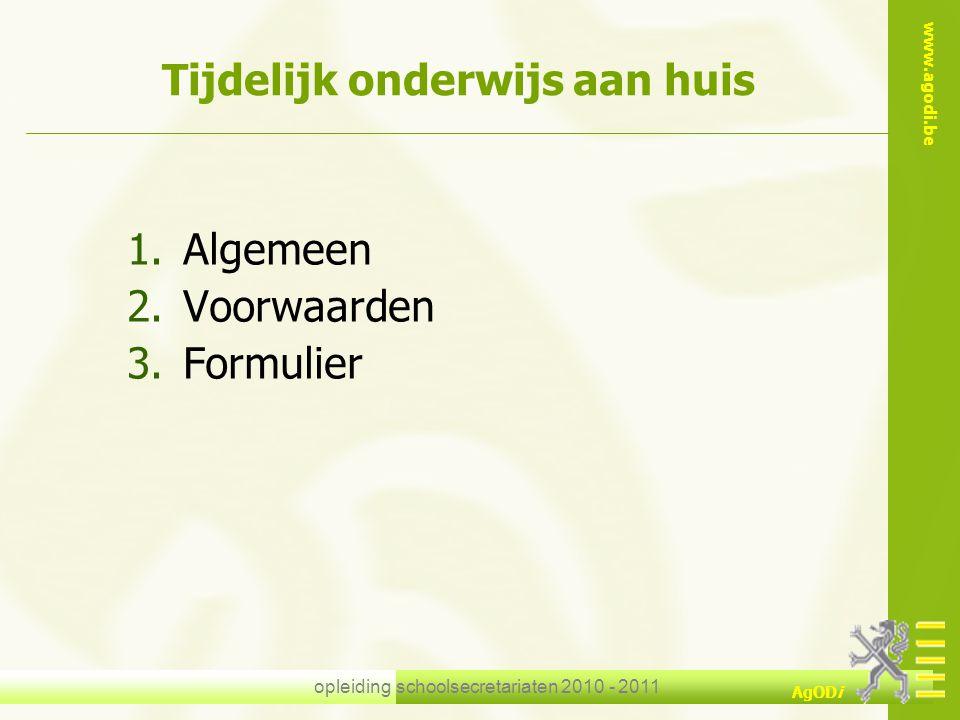 www.agodi.be AgODi opleiding schoolsecretariaten 2010 - 2011 Tijdelijk onderwijs aan huis 1.Algemeen 2.Voorwaarden 3.Formulier