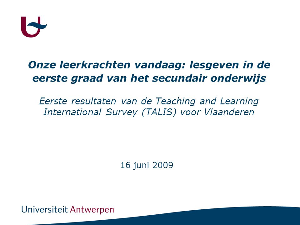 Onze leerkrachten vandaag: lesgeven in de eerste graad van het secundair onderwijs Eerste resultaten van de Teaching and Learning International Survey (TALIS) voor Vlaanderen 16 juni 2009