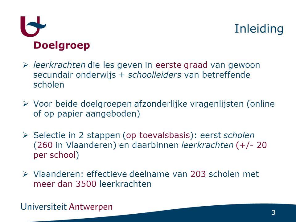 3 Inleiding Doelgroep  leerkrachten die les geven in eerste graad van gewoon secundair onderwijs + schoolleiders van betreffende scholen  Voor beide doelgroepen afzonderlijke vragenlijsten (online of op papier aangeboden)  Selectie in 2 stappen (op toevalsbasis): eerst scholen (260 in Vlaanderen) en daarbinnen leerkrachten (+/- 20 per school)  Vlaanderen: effectieve deelname van 203 scholen met meer dan 3500 leerkrachten