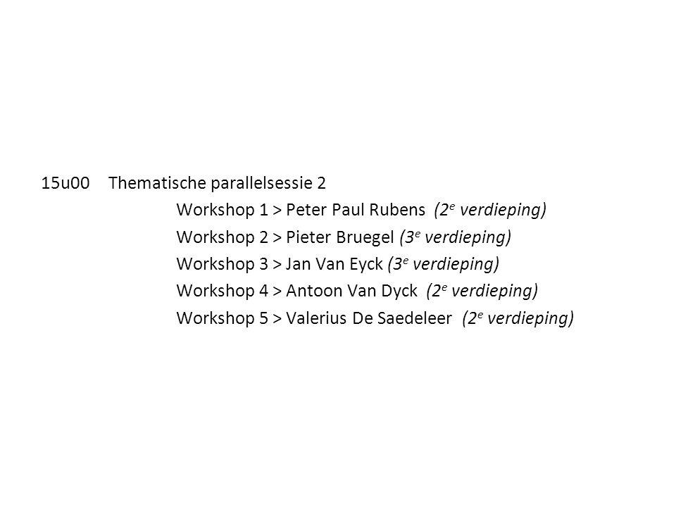 15u00Thematische parallelsessie 2 Workshop 1 > Peter Paul Rubens (2 e verdieping) Workshop 2 > Pieter Bruegel (3 e verdieping) Workshop 3 > Jan Van Ey