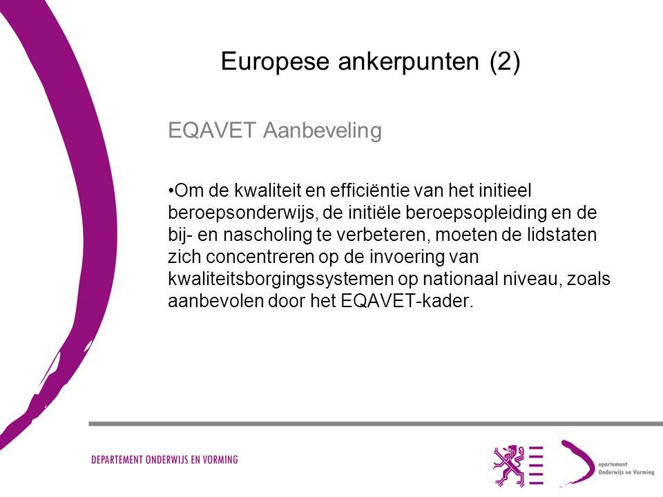 Europese ankerpunten (2) EQAVET Aanbeveling Om de kwaliteit en efficiëntie van het initieel beroepsonderwijs, de initiële beroepsopleiding en de bij- en nascholing te verbeteren, moeten de lidstaten zich concentreren op de invoering van kwaliteitsborgingssystemen op nationaal niveau, zoals aanbevolen door het EQAVET-kader.