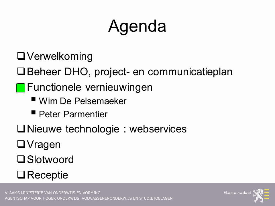 Agenda  Verwelkoming  Beheer DHO, project- en communicatieplan  Functionele vernieuwingen  Wim De Pelsemaeker  Peter Parmentier  Nieuwe technologie : webservices  Vragen  Slotwoord  Receptie