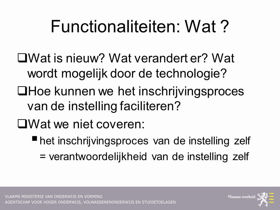 Functionaliteiten: Wat ?  Wat is nieuw? Wat verandert er? Wat wordt mogelijk door de technologie?  Hoe kunnen we het inschrijvingsproces van de inst