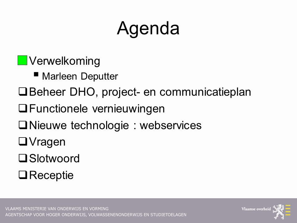 Agenda  Verwelkoming  Marleen Deputter  Beheer DHO, project- en communicatieplan  Functionele vernieuwingen  Nieuwe technologie : webservices  Vragen  Slotwoord  Receptie