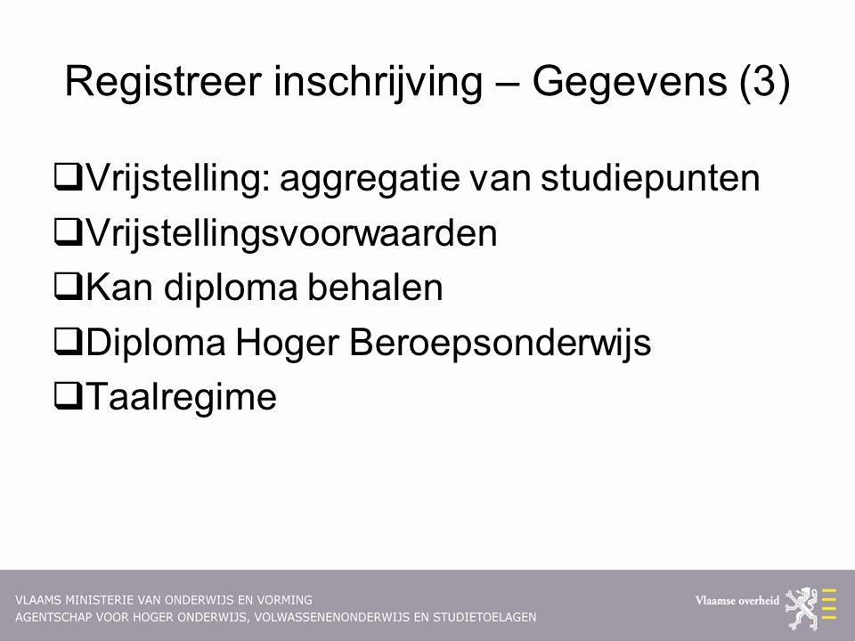 Registreer inschrijving – Gegevens (3)  Vrijstelling: aggregatie van studiepunten  Vrijstellingsvoorwaarden  Kan diploma behalen  Diploma Hoger Beroepsonderwijs  Taalregime