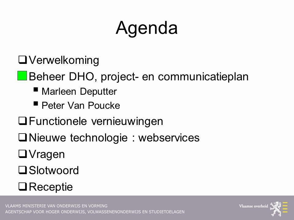Agenda  Verwelkoming  Beheer DHO, project- en communicatieplan  Marleen Deputter  Peter Van Poucke  Functionele vernieuwingen  Nieuwe technologie : webservices  Vragen  Slotwoord  Receptie