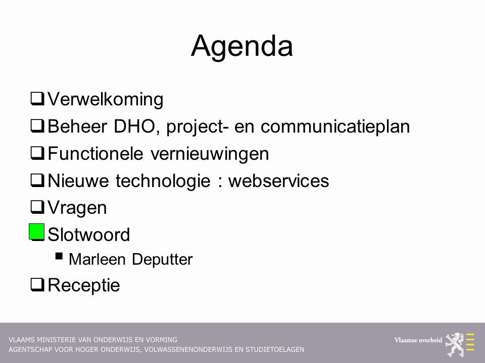 Agenda  Verwelkoming  Beheer DHO, project- en communicatieplan  Functionele vernieuwingen  Nieuwe technologie : webservices  Vragen  Slotwoord  Marleen Deputter  Receptie