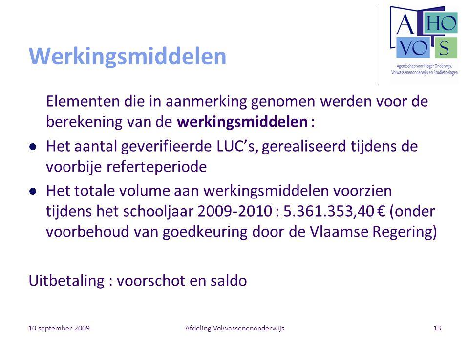 10 september 2009Afdeling Volwassenenonderwijs13 Werkingsmiddelen Elementen die in aanmerking genomen werden voor de berekening van de werkingsmiddelen : Het aantal geverifieerde LUC's, gerealiseerd tijdens de voorbije referteperiode Het totale volume aan werkingsmiddelen voorzien tijdens het schooljaar 2009-2010 : 5.361.353,40 € (onder voorbehoud van goedkeuring door de Vlaamse Regering) Uitbetaling : voorschot en saldo