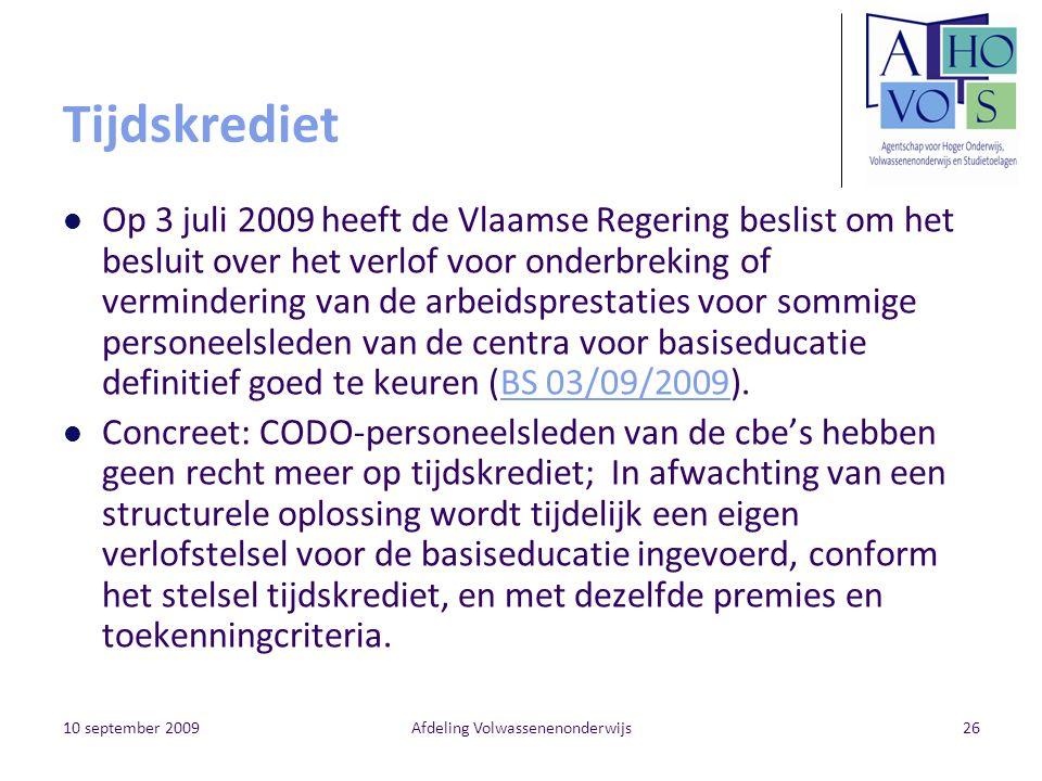 10 september 2009Afdeling Volwassenenonderwijs26 Tijdskrediet Op 3 juli 2009 heeft de Vlaamse Regering beslist om het besluit over het verlof voor onderbreking of vermindering van de arbeidsprestaties voor sommige personeelsleden van de centra voor basiseducatie definitief goed te keuren (BS 03/09/2009).BS 03/09/2009 Concreet: CODO-personeelsleden van de cbe's hebben geen recht meer op tijdskrediet; In afwachting van een structurele oplossing wordt tijdelijk een eigen verlofstelsel voor de basiseducatie ingevoerd, conform het stelsel tijdskrediet, en met dezelfde premies en toekenningcriteria.