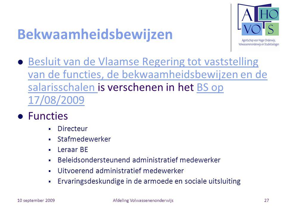 10 september 2009Afdeling Volwassenenonderwijs27 Bekwaamheidsbewijzen Besluit van de Vlaamse Regering tot vaststelling van de functies, de bekwaamheidsbewijzen en de salarisschalen is verschenen in het BS op 17/08/2009 Besluit van de Vlaamse Regering tot vaststelling van de functies, de bekwaamheidsbewijzen en de salarisschalen BS op 17/08/2009 Functies  Directeur  Stafmedewerker  Leraar BE  Beleidsondersteunend administratief medewerker  Uitvoerend administratief medewerker  Ervaringsdeskundige in de armoede en sociale uitsluiting