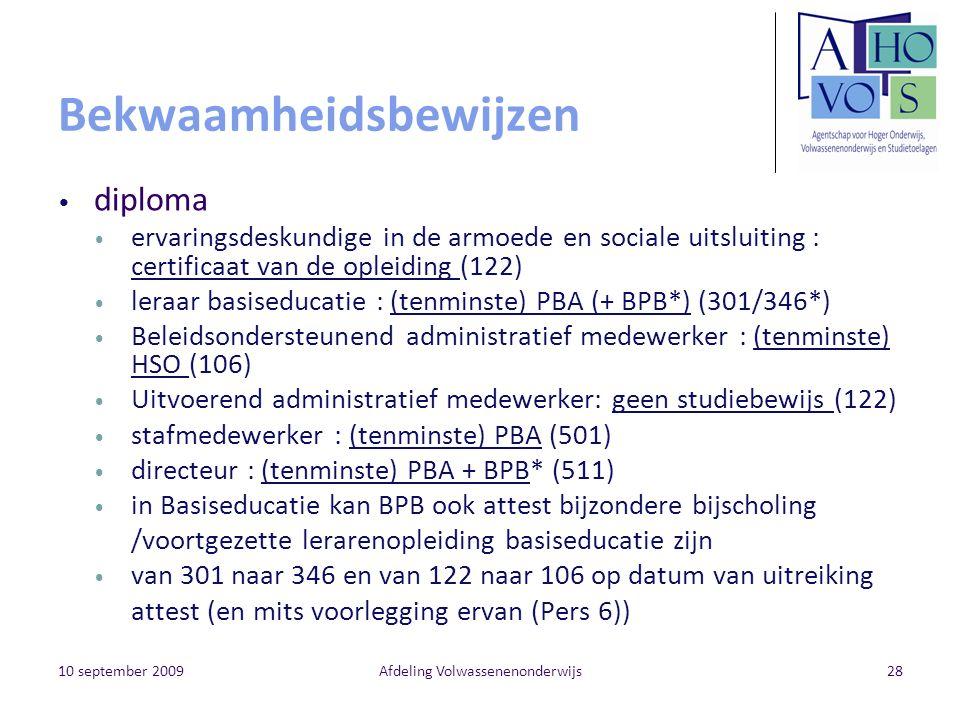 10 september 2009Afdeling Volwassenenonderwijs28 Bekwaamheidsbewijzen diploma ervaringsdeskundige in de armoede en sociale uitsluiting : certificaat van de opleiding (122) leraar basiseducatie : (tenminste) PBA (+ BPB*) (301/346*) Beleidsondersteunend administratief medewerker : (tenminste) HSO (106) Uitvoerend administratief medewerker: geen studiebewijs (122) stafmedewerker : (tenminste) PBA (501) directeur : (tenminste) PBA + BPB* (511) in Basiseducatie kan BPB ook attest bijzondere bijscholing /voortgezette lerarenopleiding basiseducatie zijn van 301 naar 346 en van 122 naar 106 op datum van uitreiking attest (en mits voorlegging ervan (Pers 6))