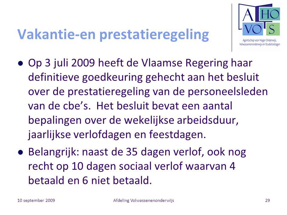10 september 2009Afdeling Volwassenenonderwijs29 Vakantie-en prestatieregeling Op 3 juli 2009 heeft de Vlaamse Regering haar definitieve goedkeuring gehecht aan het besluit over de prestatieregeling van de personeelsleden van de cbe's.