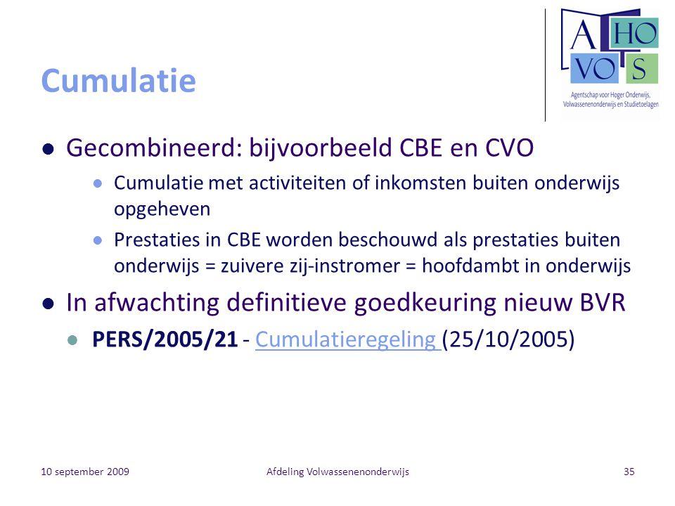 10 september 2009Afdeling Volwassenenonderwijs35 Cumulatie Gecombineerd: bijvoorbeeld CBE en CVO Cumulatie met activiteiten of inkomsten buiten onderw