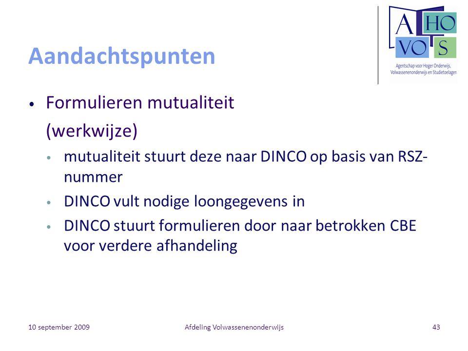 10 september 2009Afdeling Volwassenenonderwijs43 Aandachtspunten Formulieren mutualiteit (werkwijze) mutualiteit stuurt deze naar DINCO op basis van RSZ- nummer DINCO vult nodige loongegevens in DINCO stuurt formulieren door naar betrokken CBE voor verdere afhandeling