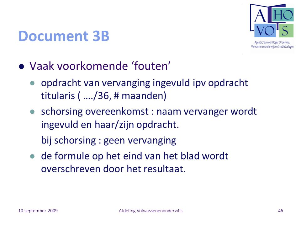 10 september 2009Afdeling Volwassenenonderwijs46 Document 3B Vaak voorkomende 'fouten' opdracht van vervanging ingevuld ipv opdracht titularis ( …./36, # maanden) schorsing overeenkomst : naam vervanger wordt ingevuld en haar/zijn opdracht.