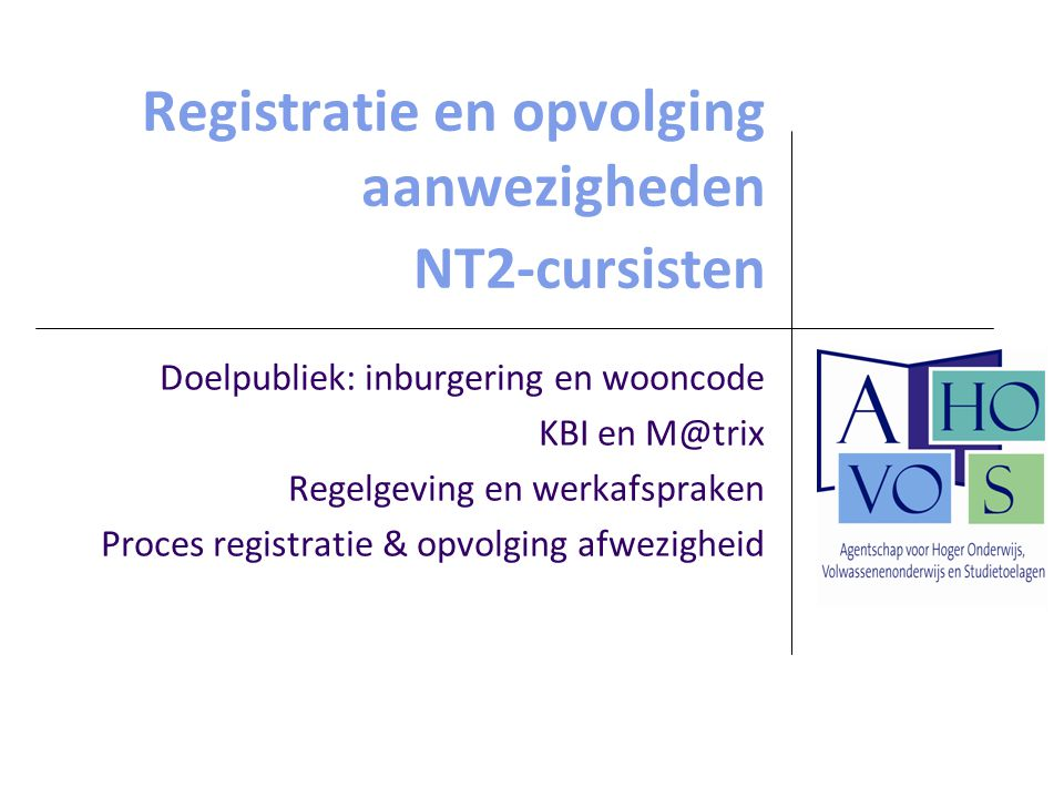 Registratie en opvolging aanwezigheden NT2-cursisten Doelpubliek: inburgering en wooncode KBI en M@trix Regelgeving en werkafspraken Proces registratie & opvolging afwezigheid