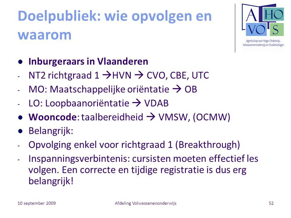 10 september 2009Afdeling Volwassenenonderwijs52 Doelpubliek: wie opvolgen en waarom Inburgeraars in Vlaanderen - NT2 richtgraad 1  HVN  CVO, CBE, UTC - MO: Maatschappelijke oriëntatie  OB - LO: Loopbaanoriëntatie  VDAB Wooncode: taalbereidheid  VMSW, (OCMW) Belangrijk: - Opvolging enkel voor richtgraad 1 (Breakthrough) - Inspanningsverbintenis: cursisten moeten effectief les volgen.